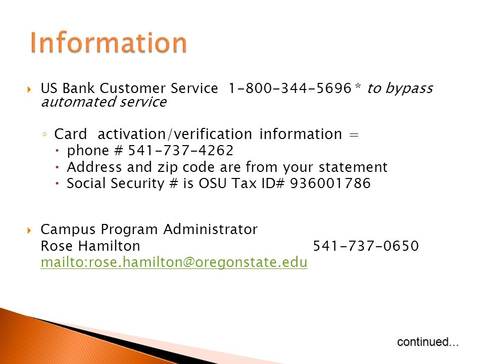 US Bank Customer Service 1-800-344-5696 * to bypass automated service Card activation/verification information = phone # 541-737-4262 Address and zip code are from your statement Social Security # is OSU Tax ID# 936001786 Campus Program Administrator Rose Hamilton541-737-0650 mailto:rose.hamilton@oregonstate.educontinued...