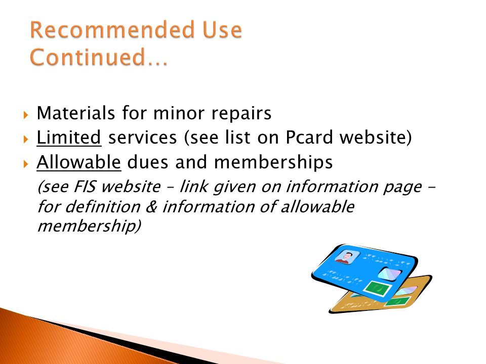 Materials for minor repairs Limited services (see list on Pcard website) Allowable dues and memberships (see FIS website – link given on information page - for definition & information of allowable membership)
