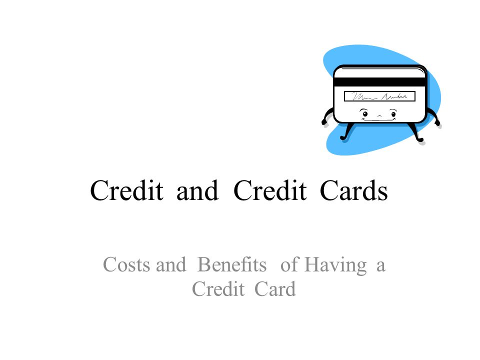 CreditandCreditCards Costs and Benefits of Having a Credit Card