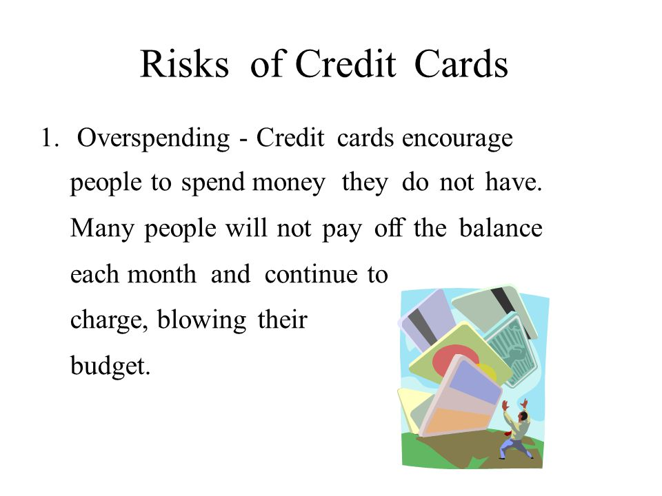 RisksofofCreditCards 1.Overspending - Credit cards encourage people to spend money they do not have.