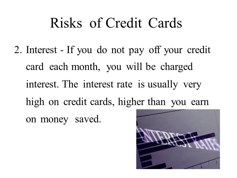 RisksofofCreditCards 2.2.Interest - If you do not pay off your credit card each month, you will be charged interest.