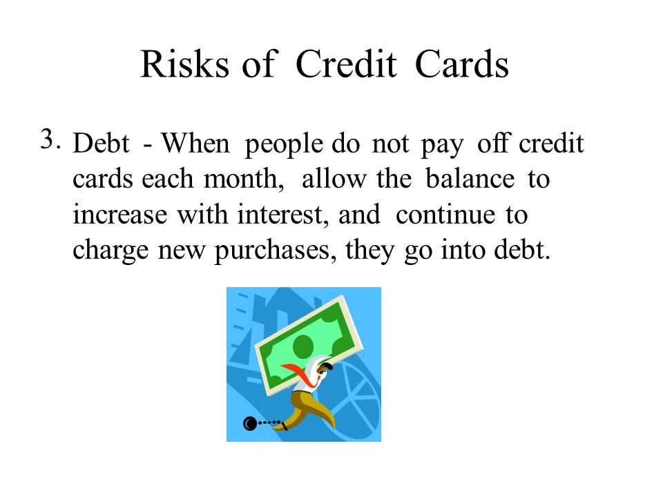Risks ofCreditCards 3.3. Debt - When people do not pay off credit cards each month, allow the balance to increase with interest, and continue to charg