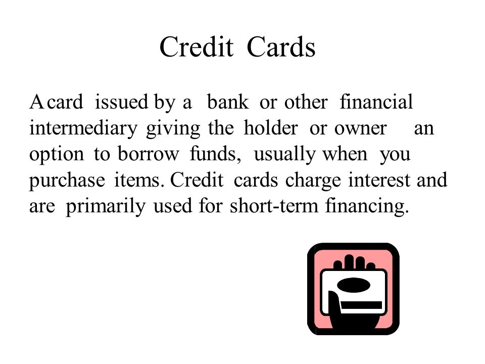 CreditCards A card issued by a bank or other financial intermediary giving the holder or owneranan option to borrow funds, usually when you purchase items.