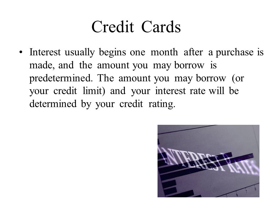 Credit Cards Interest usually begins one month after a purchase is made, and the amount you may borrow is predetermined.