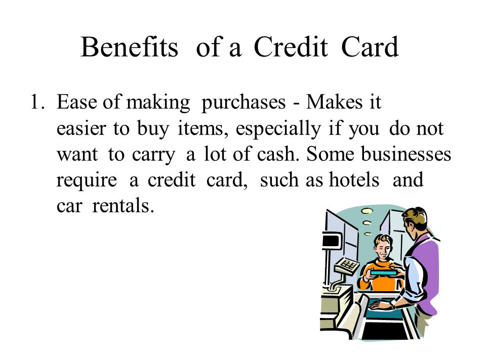 BenefitsofaCreditCard 1.Ease of making purchases - Makes it easier to buy items, especially if you do not want to carry a lot of cash.