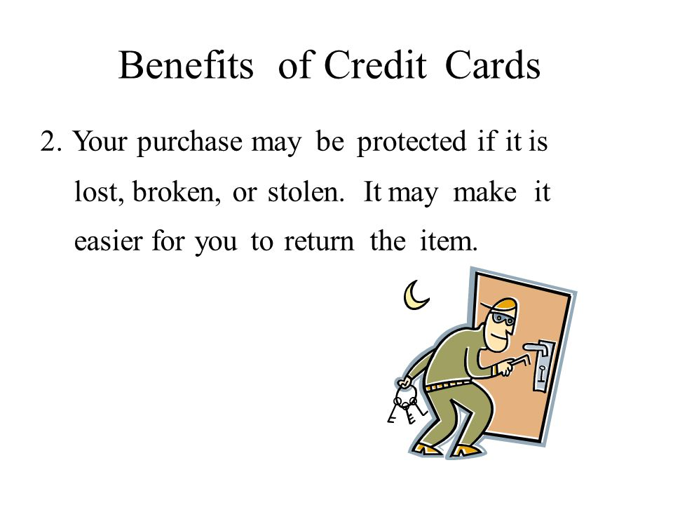 Benefits ofCreditCards 2. Your purchase may be protected if it is lost, broken, or stolen.