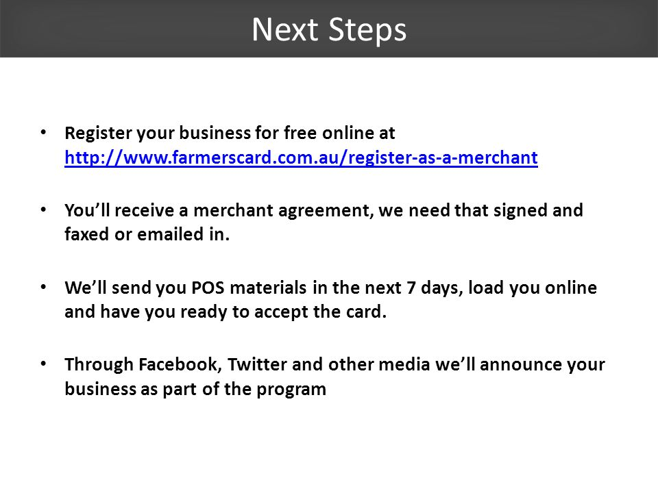 Next Steps Register your business for free online at http://www.farmerscard.com.au/register-as-a-merchant http://www.farmerscard.com.au/register-as-a-merchant Youll receive a merchant agreement, we need that signed and faxed or emailed in.