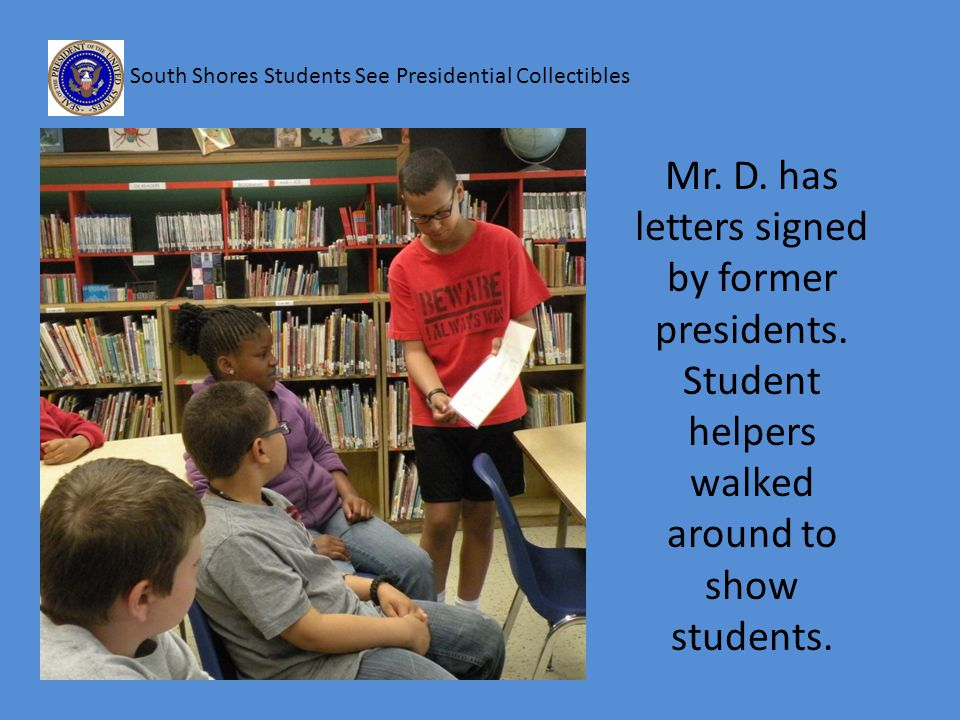 South Shores Students See Presidential Collectibles Mr. D. has letters signed by former presidents. Student helpers walked around to show students.