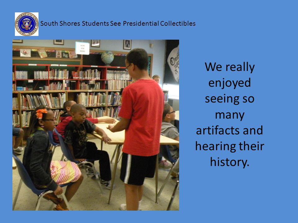 South Shores Students See Presidential Collectibles We really enjoyed seeing so many artifacts and hearing their history.