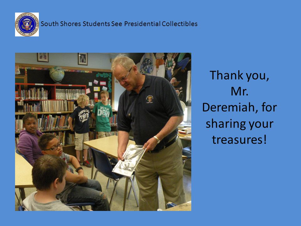 South Shores Students See Presidential Collectibles Thank you, Mr. Deremiah, for sharing your treasures!