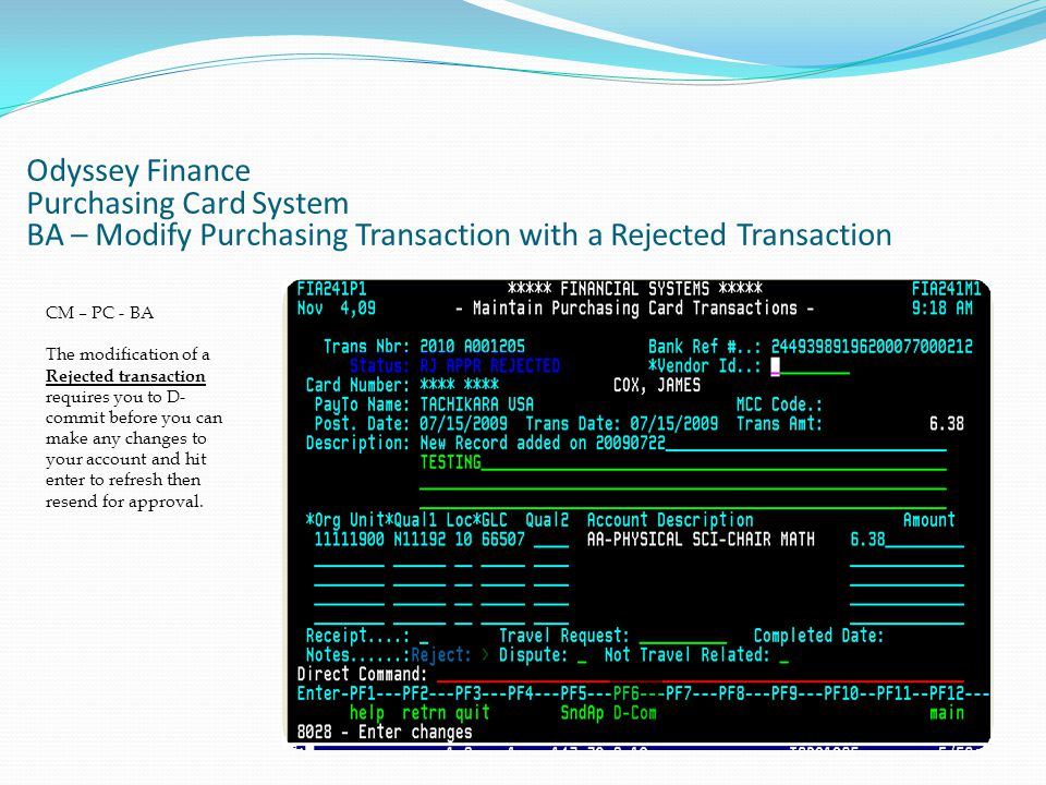 Odyssey Finance Purchasing Card System BA – Modify Purchasing Transaction with a Rejected Transaction CM – PC - BA The modification of a Rejected transaction requires you to D- commit before you can make any changes to your account and hit enter to refresh then resend for approval.