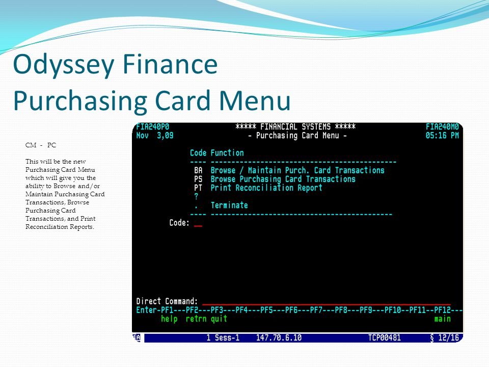 Odyssey Finance Purchasing Card Menu CM - PC This will be the new Purchasing Card Menu which will give you the ability to Browse and/or Maintain Purchasing Card Transactions, Browse Purchasing Card Transactions, and Print Reconciliation Reports.