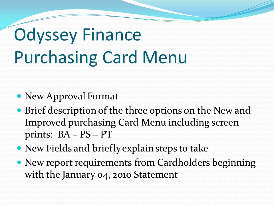 Odyssey Finance Purchasing Card Menu New Approval Format Brief description of the three options on the New and Improved purchasing Card Menu including screen prints: BA – PS – PT New Fields and briefly explain steps to take New report requirements from Cardholders beginning with the January 04, 2010 Statement