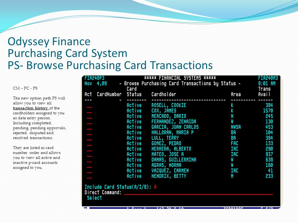 Odyssey Finance Purchasing Card System PS- Browse Purchasing Card Transactions CM – PC - PS The new option path PS will allow you to view all transaction history of the cardholders assigned to you as data entry person.