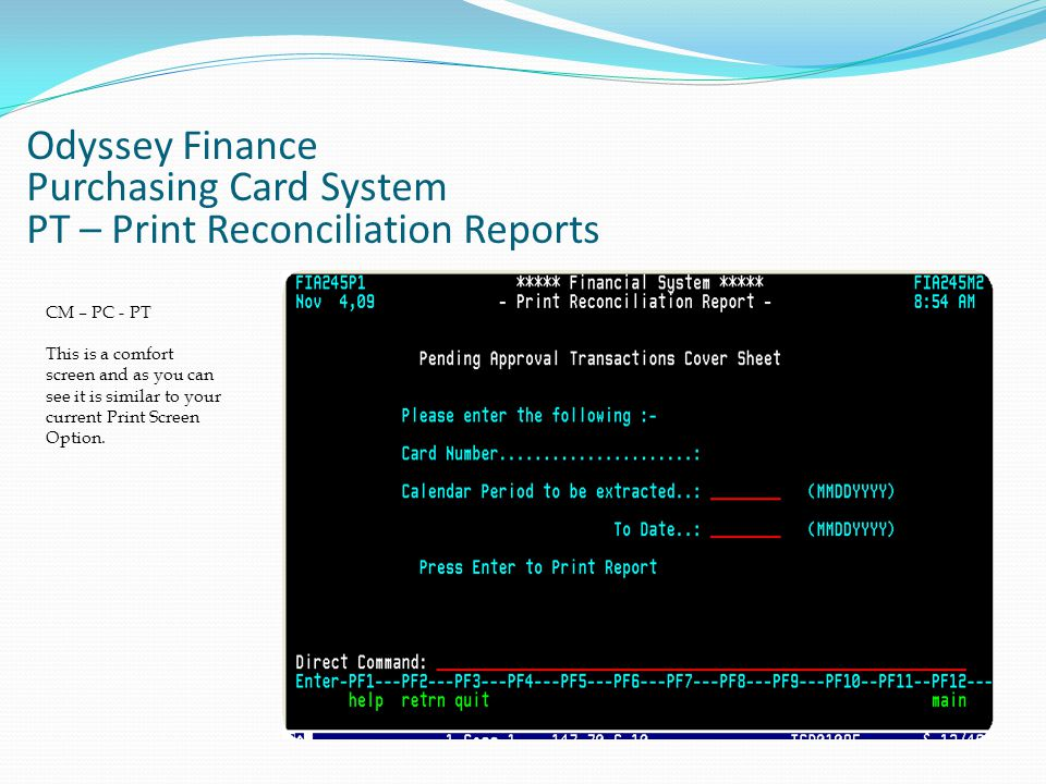 Odyssey Finance Purchasing Card System PT – Print Reconciliation Reports CM – PC - PT This is a comfort screen and as you can see it is similar to your current Print Screen Option.