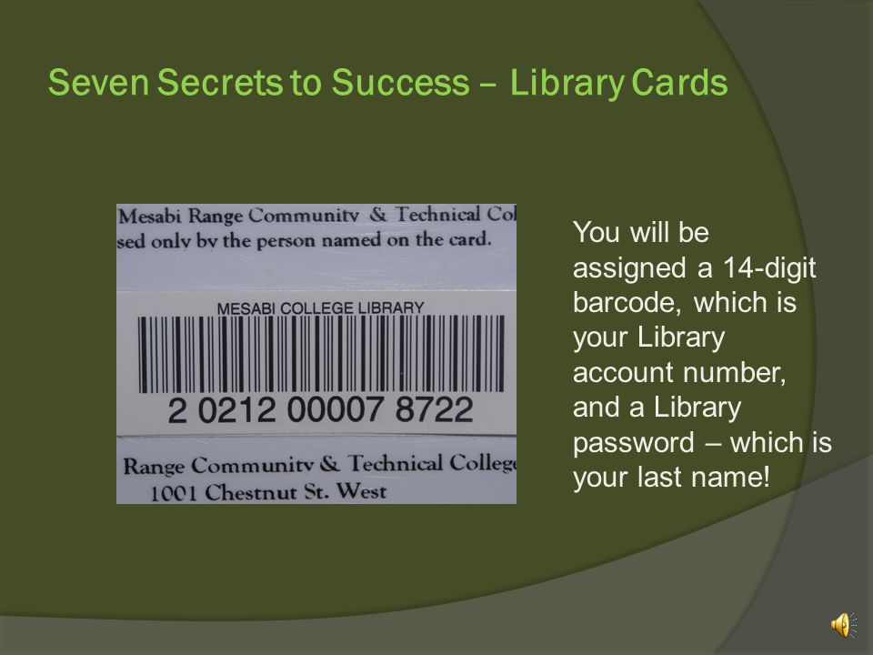 Seven Secrets to Success – Library Cards You will be assigned a 14-digit barcode, which is your Library account number, and a Library password – which is your last name!
