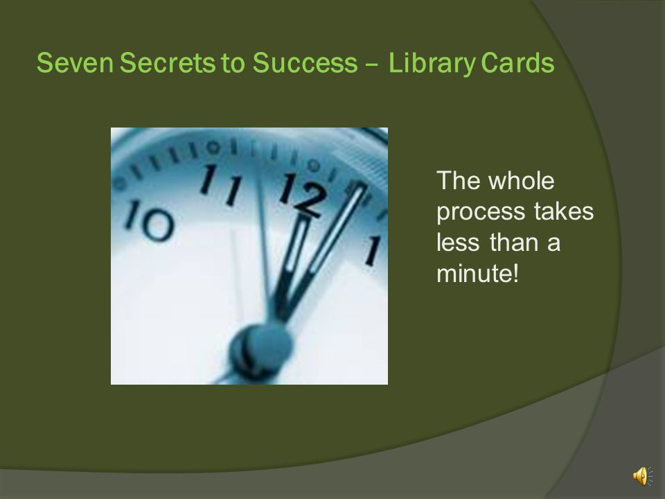 Seven Secrets to Success – Library Cards The whole process takes less than a minute!