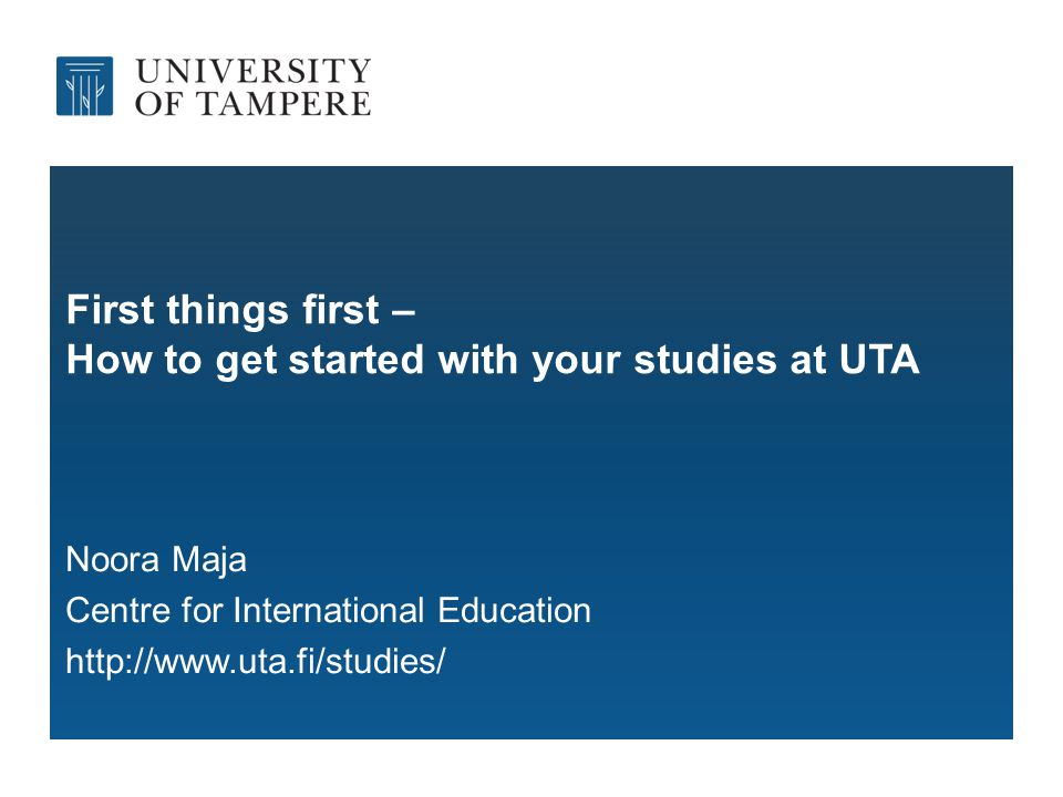 First things first – How to get started with your studies at UTA Noora Maja Centre for International Education http://www.uta.fi/studies/