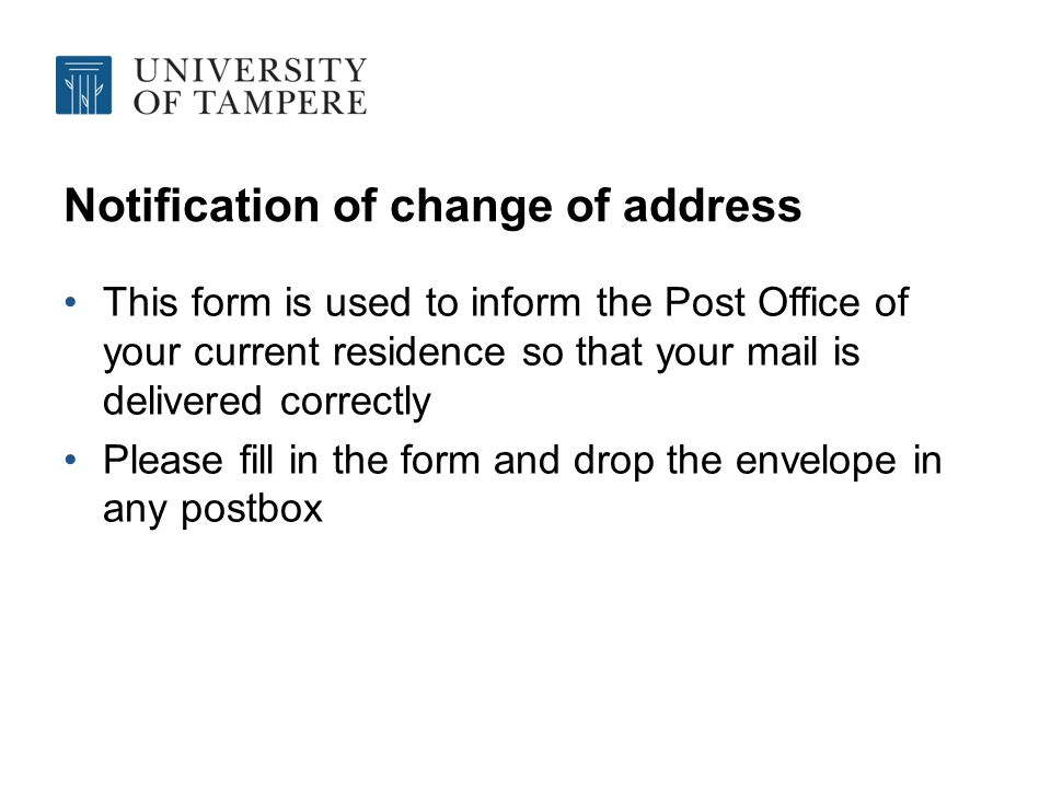 Notification of change of address This form is used to inform the Post Office of your current residence so that your mail is delivered correctly Please fill in the form and drop the envelope in any postbox