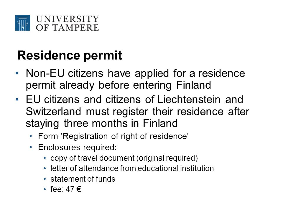 Residence permit Non-EU citizens have applied for a residence permit already before entering Finland EU citizens and citizens of Liechtenstein and Switzerland must register their residence after staying three months in Finland Form Registration of right of residence Enclosures required: copy of travel document (original required) letter of attendance from educational institution statement of funds fee: 47