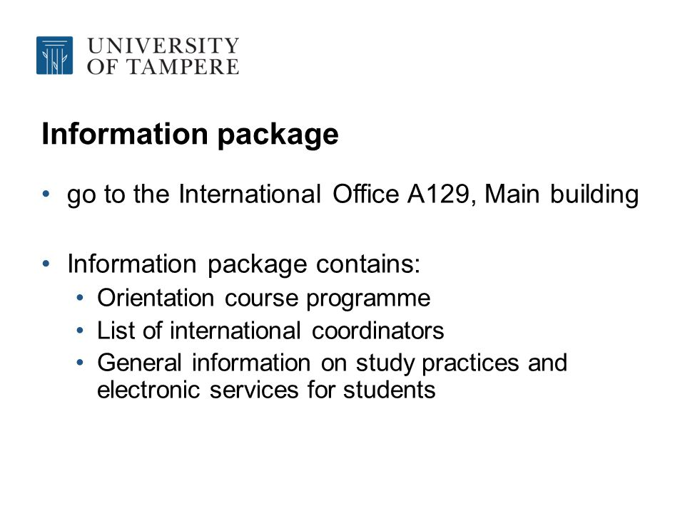 Information package go to the International Office A129, Main building Information package contains: Orientation course programme List of international coordinators General information on study practices and electronic services for students