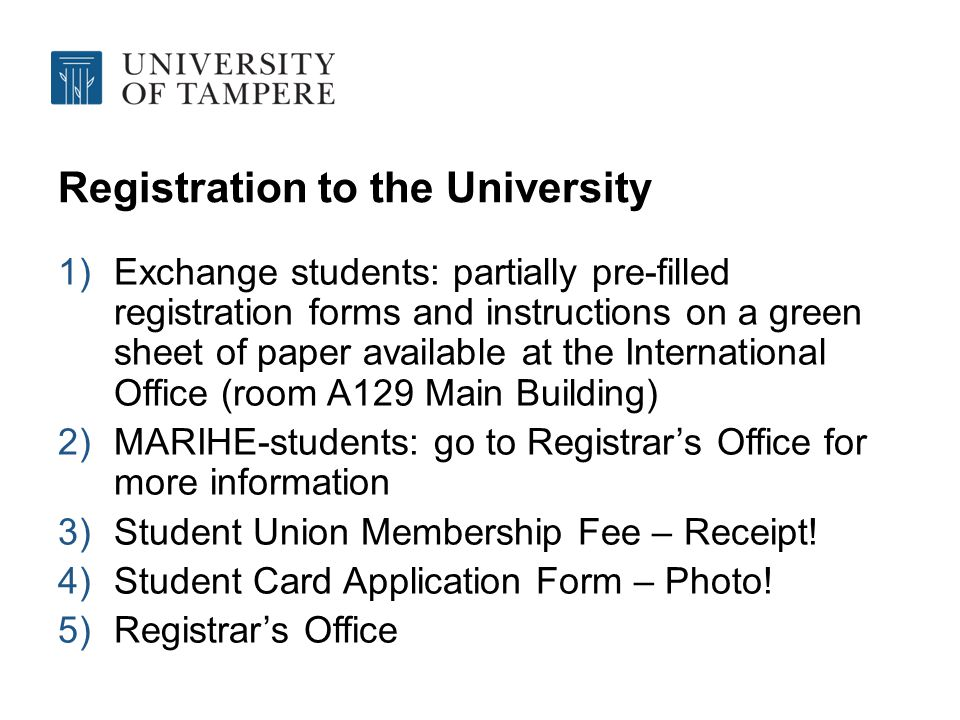 Registration to the University 1)Exchange students: partially pre-filled registration forms and instructions on a green sheet of paper available at the International Office (room A129 Main Building) 2)MARIHE-students: go to Registrars Office for more information 3)Student Union Membership Fee – Receipt.