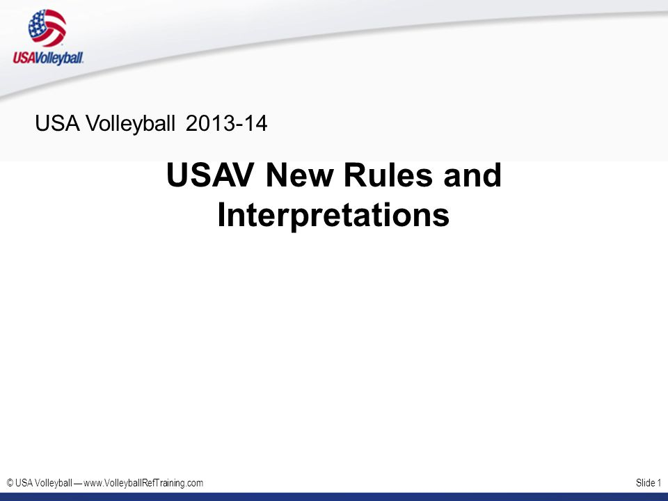 © USA Volleyball www.VolleyballRefTraining.comSlide 12 USAV Rules Modifications – Centerline Old USAV Rule 11.2.2 Penetration into the opponents court, beyond the center line: 11.2.2.1 To touch the opponents court with a foot (feet) is permitted, provided that some part of the penetrating foot (feet) remains either in contact with or directly above the center line; 11.2.2.2 To touch the opponents court with any part of the body above the feet is permit- ted provided that it does not interfere with the opponents play.