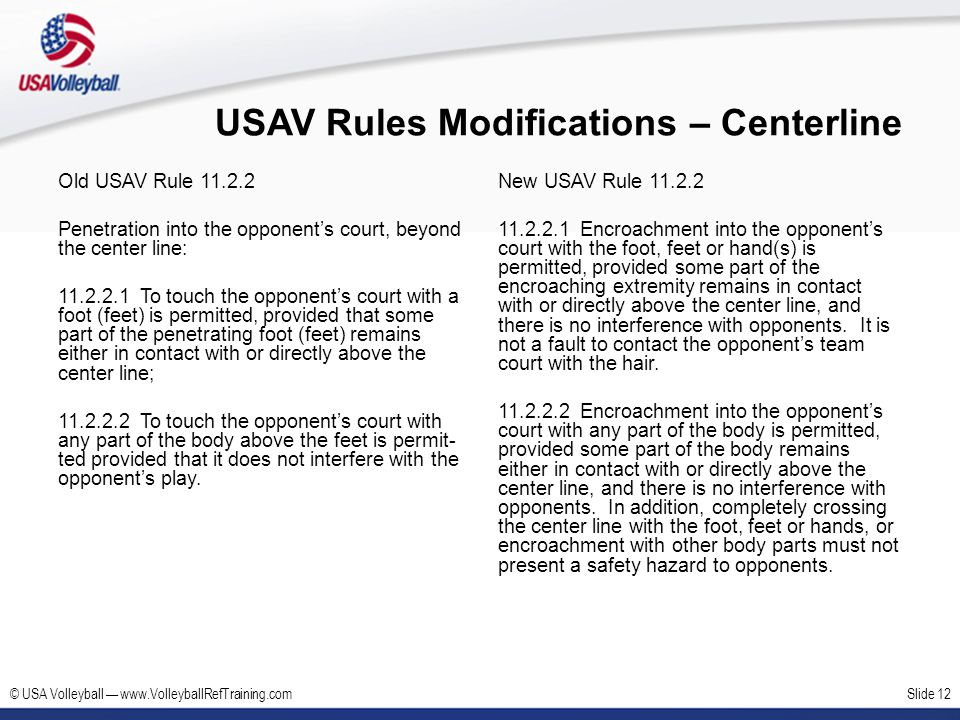 © USA Volleyball www.VolleyballRefTraining.comSlide 12 USAV Rules Modifications – Centerline Old USAV Rule 11.2.2 Penetration into the opponents court