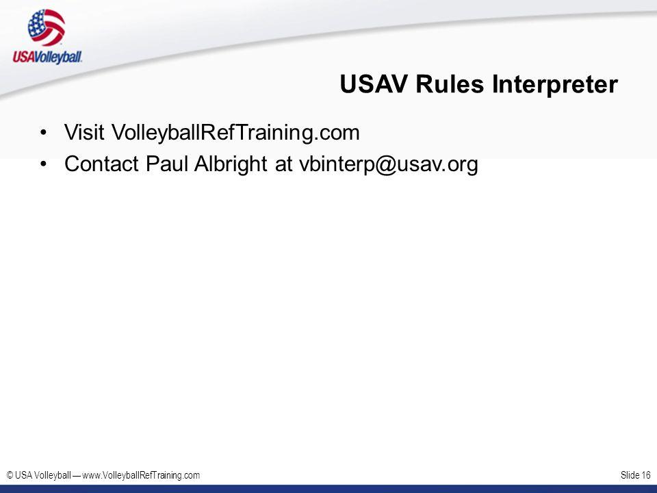 © USA Volleyball www.VolleyballRefTraining.comSlide 16 USAV Rules Interpreter Visit VolleyballRefTraining.com Contact Paul Albright at vbinterp@usav.o