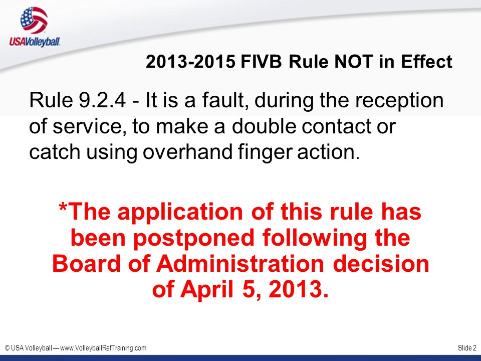 © USA Volleyball www.VolleyballRefTraining.comSlide 3 FIVB Rules and USAV Rules Modifications New FIVB Rules adopted by USAV Screening (Rule 12.5) Misconduct and its Sanctions (Rule 21) USAV Modifications in Grey boxes Team Composition (Rule 4.1.1) Assistant Coach (Rule 5.1) Illegal Player on Court (Rules 7.3.5.3, 7.5.4, 7.7.2, 15.9.2.3b) Centerline Penetration (Rule 11.2.2) The Libero (Rule 19) –New FIVB Language –USAV Modification