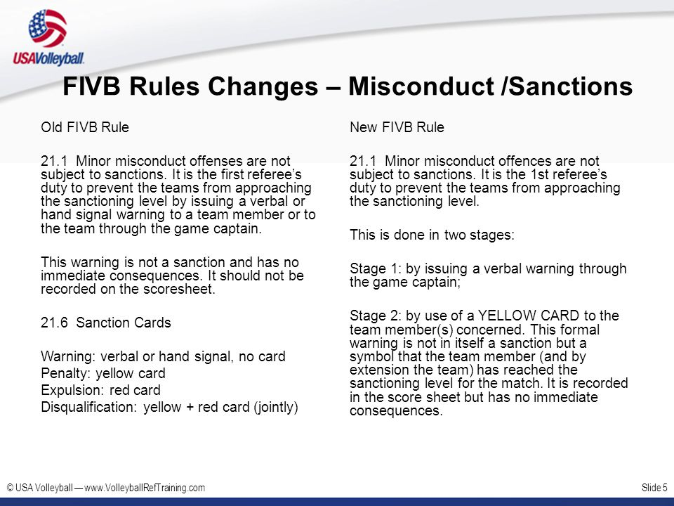 © USA Volleyball www.VolleyballRefTraining.comSlide 6 FIVB Rules Changes – Misconduct /Sanctions Old FIVB Rule 21.1 Minor misconduct offenses are not subject to sanctions.
