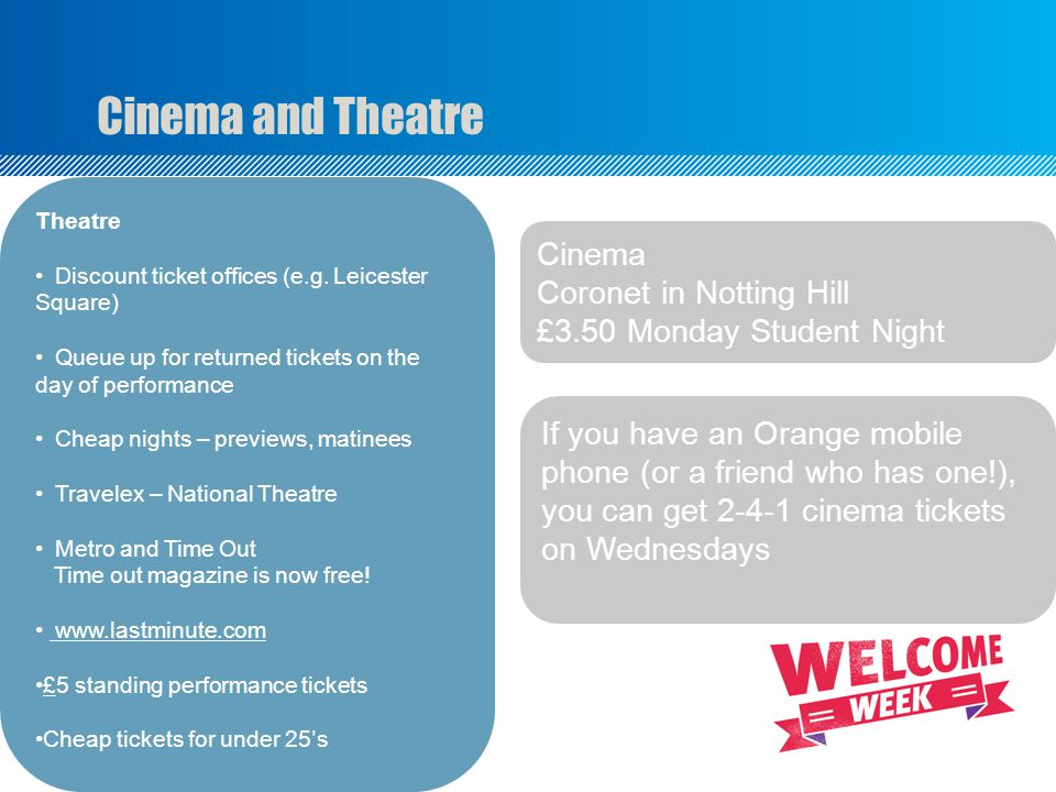 Cinema and Theatre Cinema Coronet in Notting Hill £3.50 Monday Student Night If you have an Orange mobile phone (or a friend who has one!), you can get 2-4-1 cinema tickets on Wednesdays Theatre Discount ticket offices (e.g.