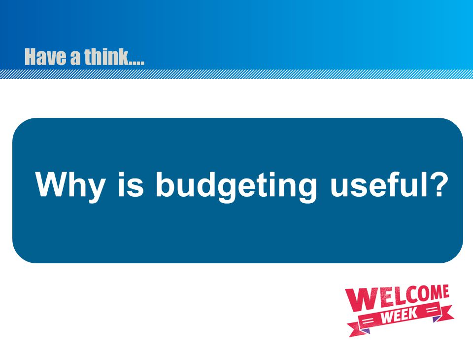 Have a think…. Why is budgeting useful