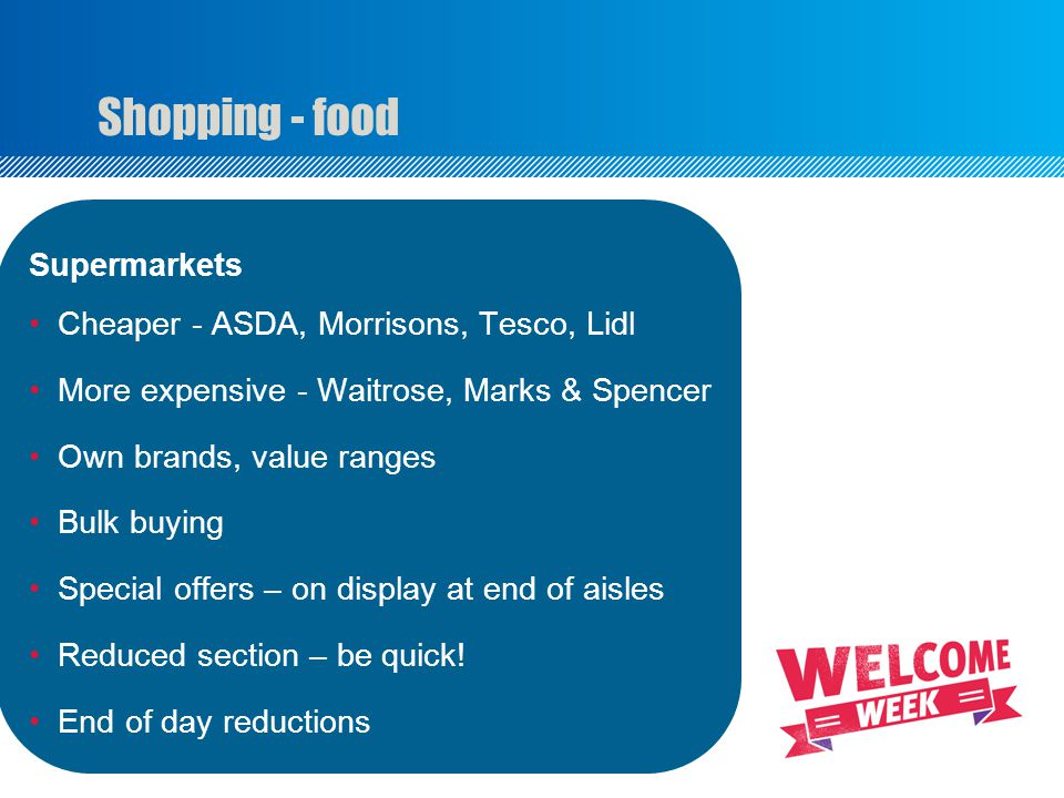 Shopping - food Supermarkets Cheaper - ASDA, Morrisons, Tesco, Lidl More expensive - Waitrose, Marks & Spencer Own brands, value ranges Bulk buying Special offers – on display at end of aisles Reduced section – be quick.
