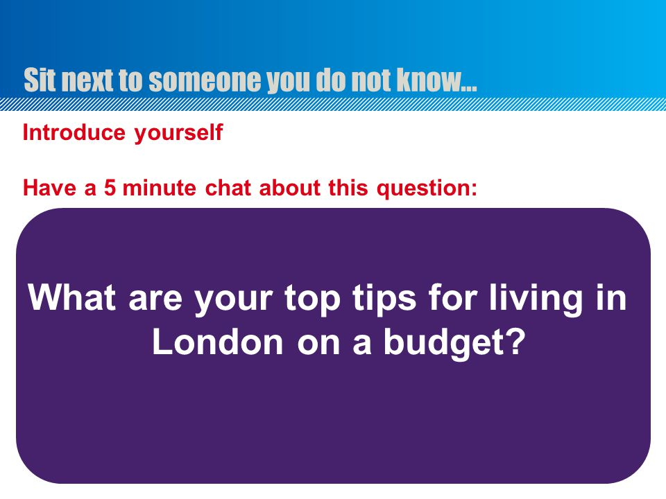 Introduce yourself Have a 5 minute chat about this question: What are your top tips for living in London on a budget? Sit next to someone you do not k