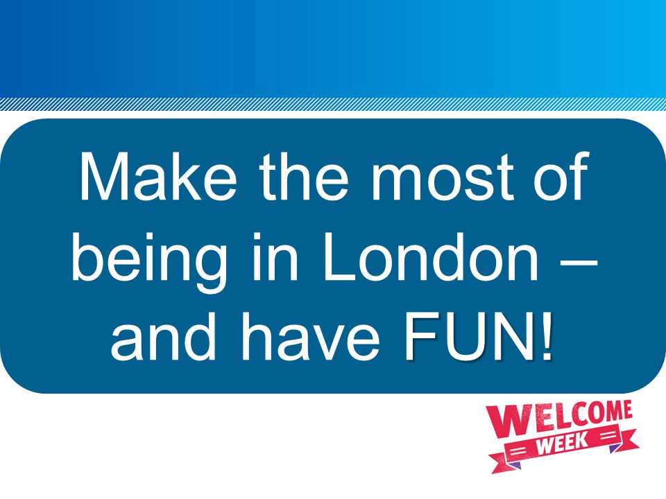 FUN! Make the most of being in London – and have FUN!