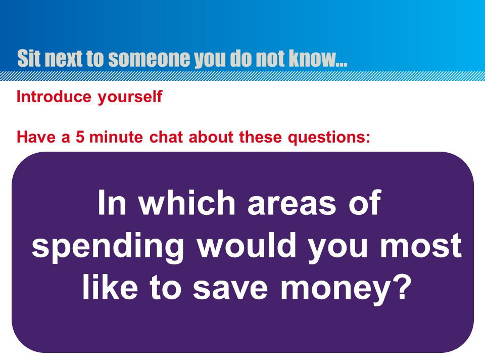 Sit next to someone you do not know… Introduce yourself Have a 5 minute chat about these questions: In which areas of spending would you most like to save money?
