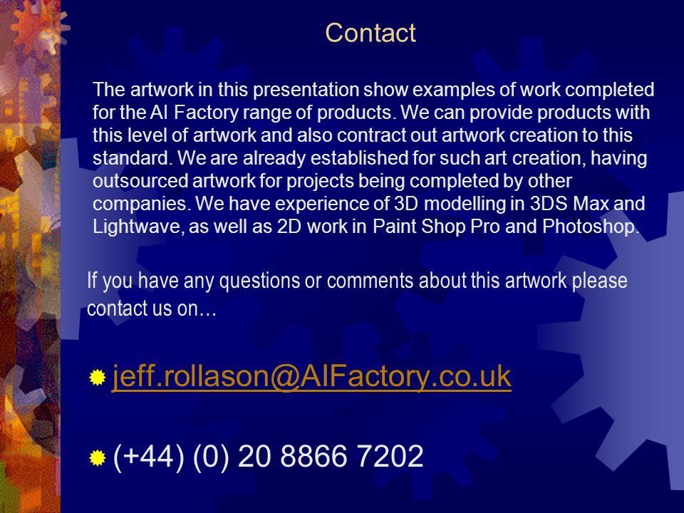 Contact jeff.rollason@AIFactory.co.uk (+44) (0) 20 8866 7202 If you have any questions or comments about this artwork please contact us on… The artwork in this presentation show examples of work completed for the AI Factory range of products.