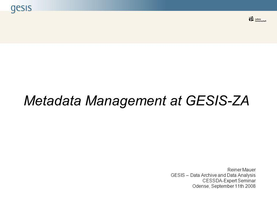 Metadata Management at GESIS-ZA Reiner Mauer GESIS – Data Archive and Data Analysis CESSDA-Expert Seminar Odense, September 11th 2008