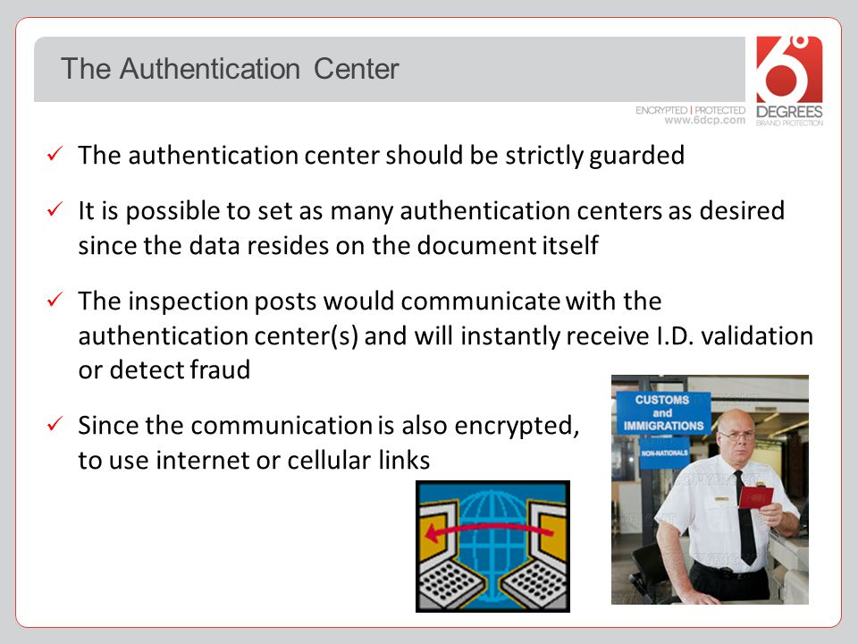 The authentication center should be strictly guarded It is possible to set as many authentication centers as desired since the data resides on the document itself The inspection posts would communicate with the authentication center(s) and will instantly receive I.D.
