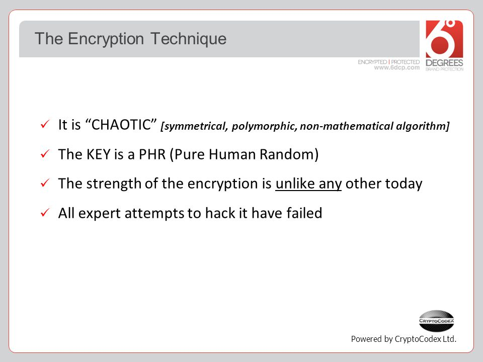 The Encryption Technique It is CHAOTIC [symmetrical, polymorphic, non-mathematical algorithm] The KEY is a PHR (Pure Human Random) The strength of the encryption is unlike any other today All expert attempts to hack it have failed Powered by CryptoCodex Ltd.
