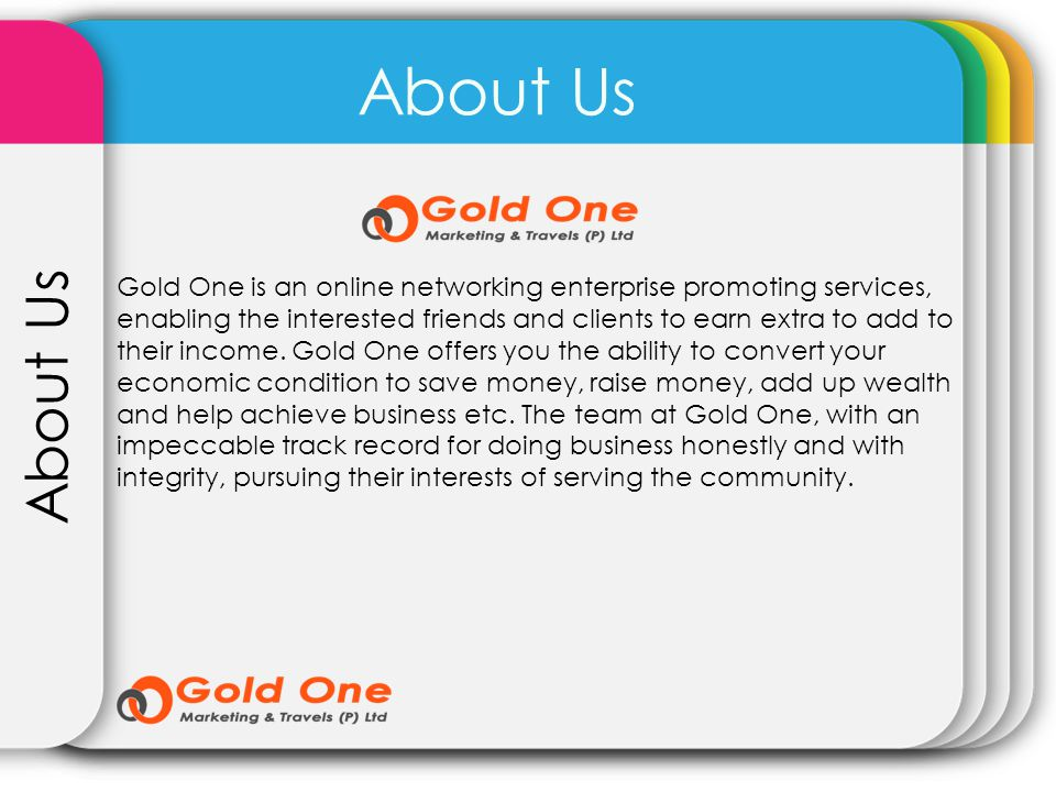 About Us Gold One is an online networking enterprise promoting services, enabling the interested friends and clients to earn extra to add to their inc