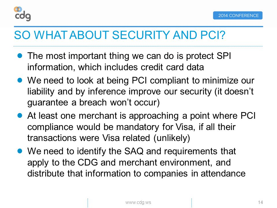 The most important thing we can do is protect SPI information, which includes credit card data We need to look at being PCI compliant to minimize our liability and by inference improve our security (it doesnt guarantee a breach wont occur) At least one merchant is approaching a point where PCI compliance would be mandatory for Visa, if all their transactions were Visa related (unlikely) We need to identify the SAQ and requirements that apply to the CDG and merchant environment, and distribute that information to companies in attendance SO WHAT ABOUT SECURITY AND PCI.