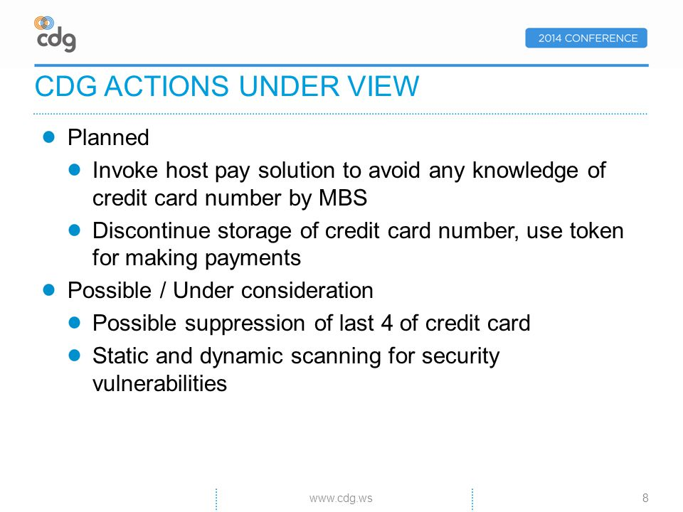 Planned Invoke host pay solution to avoid any knowledge of credit card number by MBS Discontinue storage of credit card number, use token for making payments Possible / Under consideration Possible suppression of last 4 of credit card Static and dynamic scanning for security vulnerabilities CDG ACTIONS UNDER VIEW 8www.cdg.ws