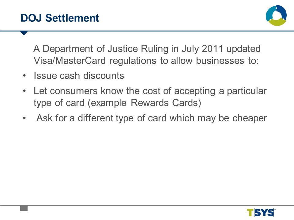 DOJ Settlement A Department of Justice Ruling in July 2011 updated Visa/MasterCard regulations to allow businesses to: Issue cash discounts Let consum
