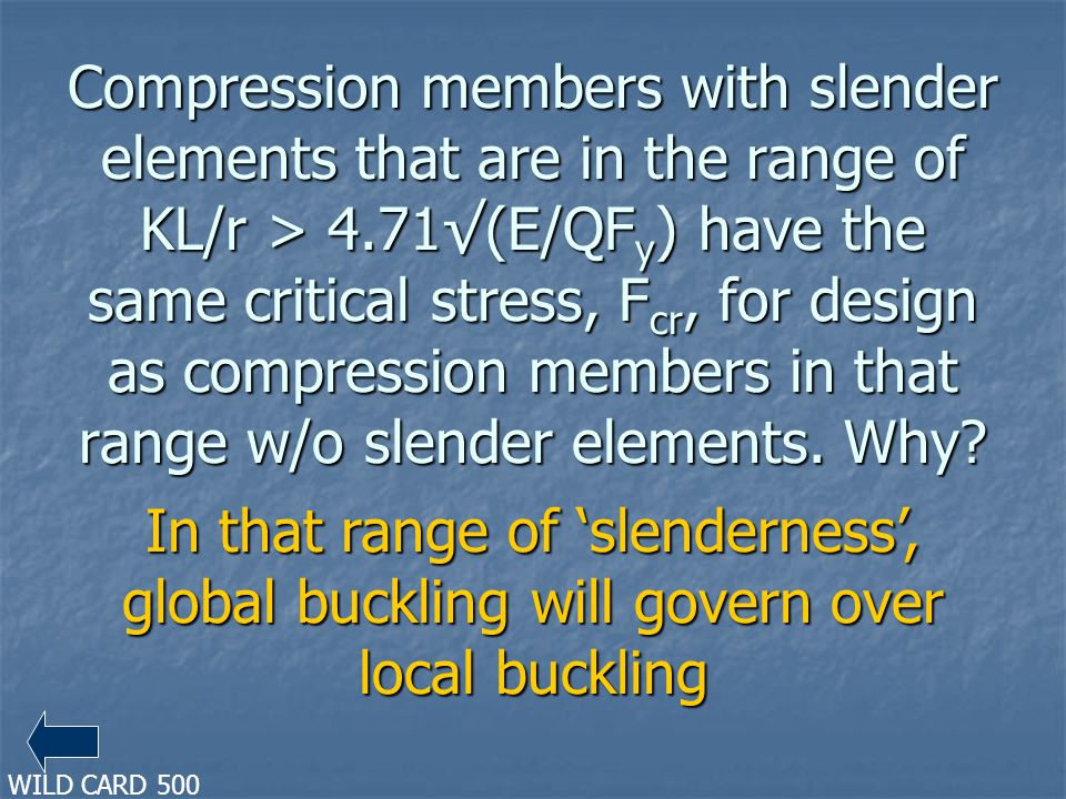 Compression members with slender elements that are in the range of KL/r > 4.71(E/QF y ) have the same critical stress, F cr, for design as compression members in that range w/o slender elements.