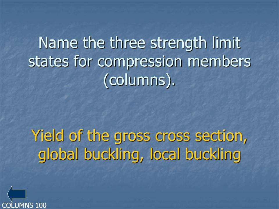 Name the three strength limit states for compression members (columns). Yield of the gross cross section, global buckling, local buckling COLUMNS 100
