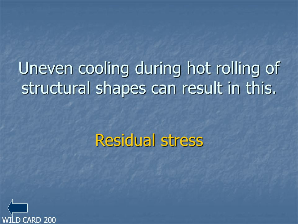 Uneven cooling during hot rolling of structural shapes can result in this. Residual stress WILD CARD 200
