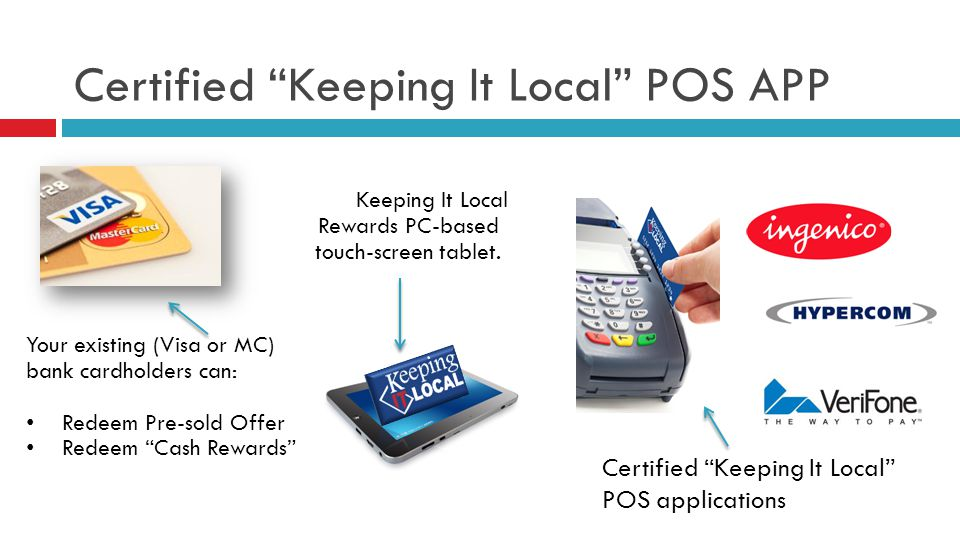 Certified Keeping It Local POS APP Your existing (Visa or MC) bank cardholders can: Redeem Pre-sold Offer Redeem Cash Rewards Keeping It Local Rewards PC-based touch-screen tablet.
