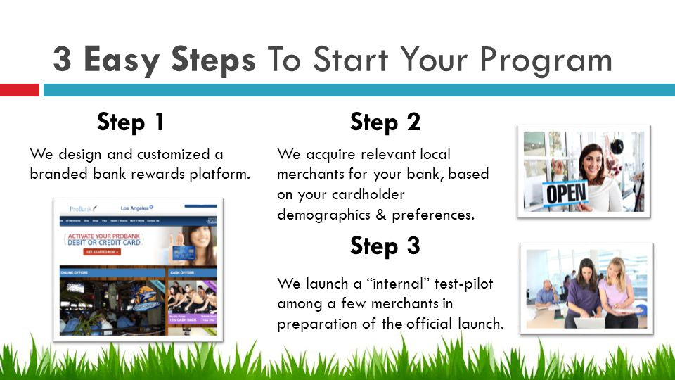 3 Easy Steps To Start Your Program We acquire relevant local merchants for your bank, based on your cardholder demographics & preferences.